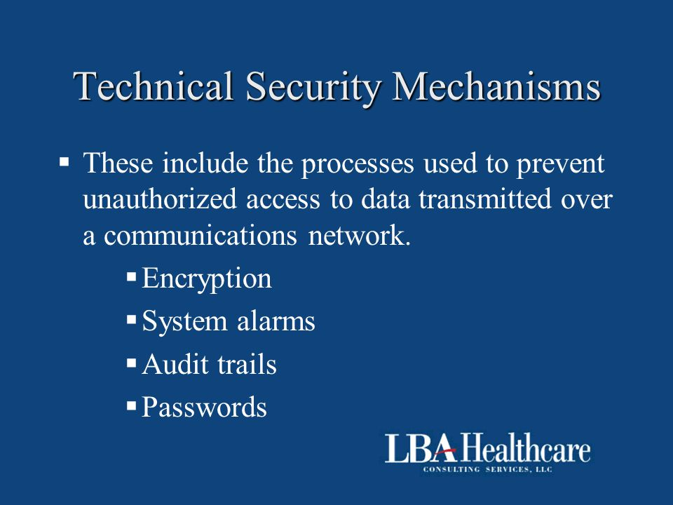 Technical Security Mechanisms  These include the processes used to prevent unauthorized access to data transmitted over a communications network.  E