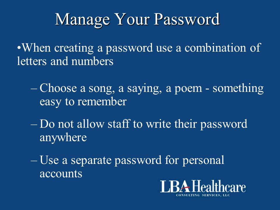 Manage Your Password When creating a password use a combination of letters and numbers –Choose a song, a saying, a poem - something easy to remember –