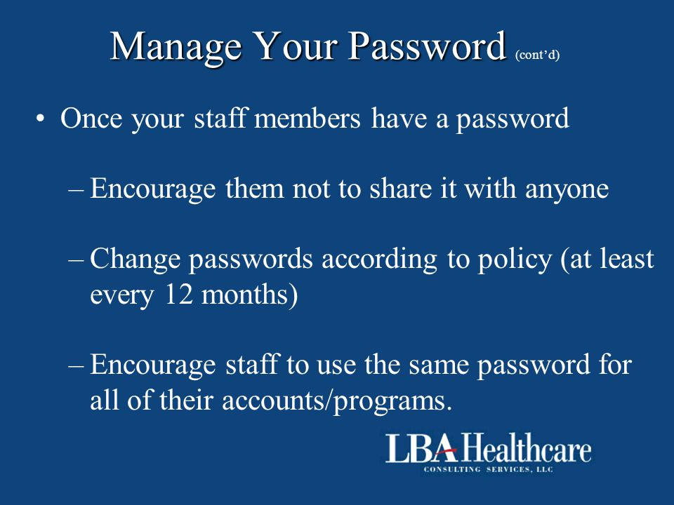 Manage Your Password Manage Your Password (cont'd) Once your staff members have a password –Encourage them not to share it with anyone –Change passwor