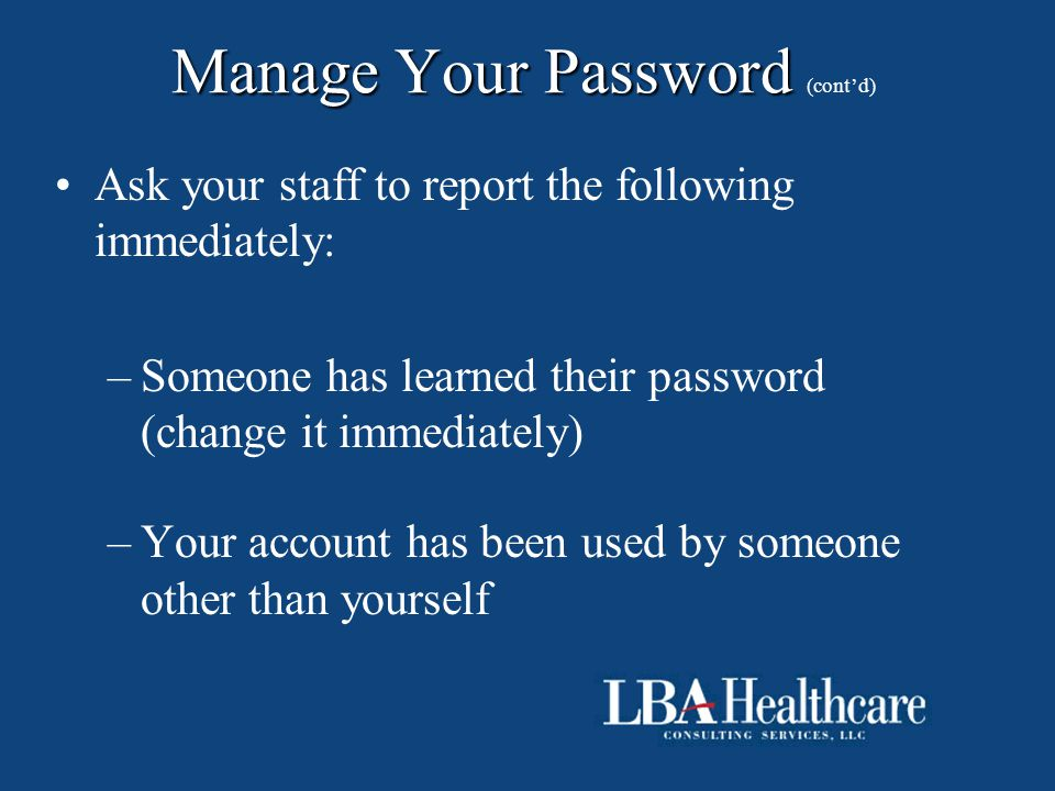 Manage Your Password Manage Your Password (cont'd) Ask your staff to report the following immediately: –Someone has learned their password (change it