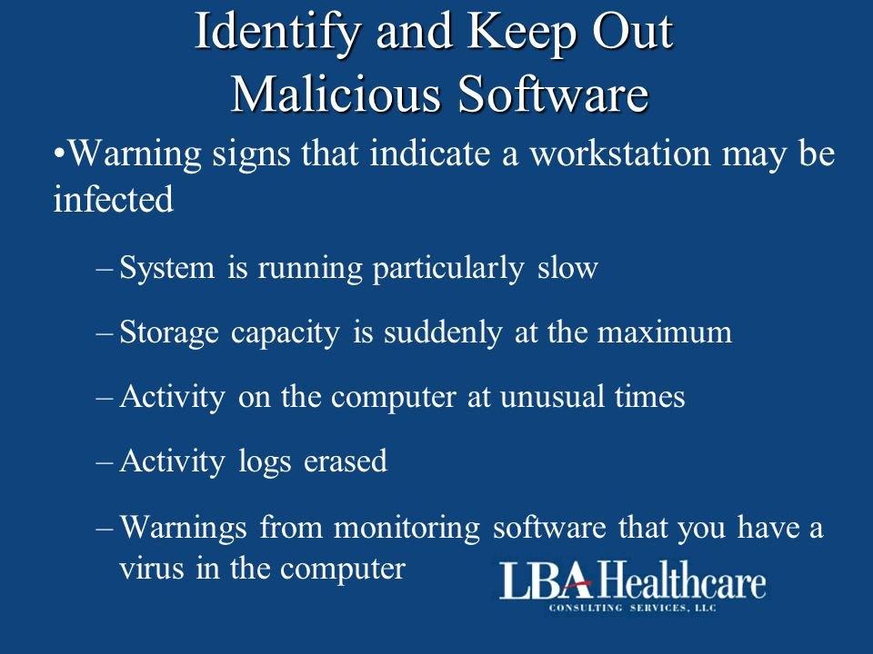 Identify and Keep Out Malicious Software Warning signs that indicate a workstation may be infected –System is running particularly slow –Storage capac