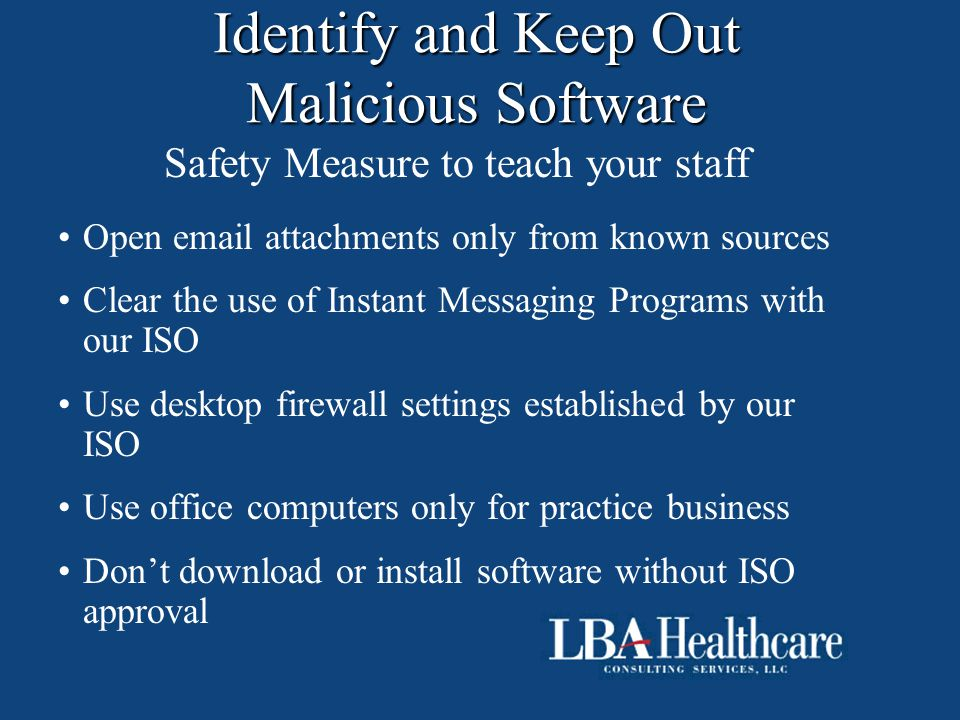 Identify and Keep Out Malicious Software Safety Measure to teach your staff Open email attachments only from known sources Clear the use of Instant Me