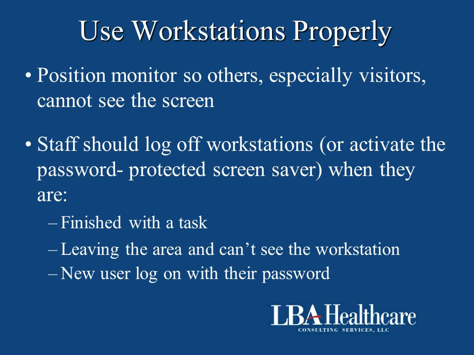 Use Workstations Properly Position monitor so others, especially visitors, cannot see the screen Staff should log off workstations (or activate the pa