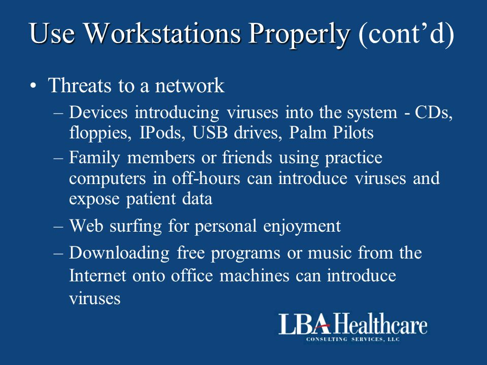 Use Workstations Properly Use Workstations Properly (cont'd) Threats to a network –Devices introducing viruses into the system - CDs, floppies, IPods,