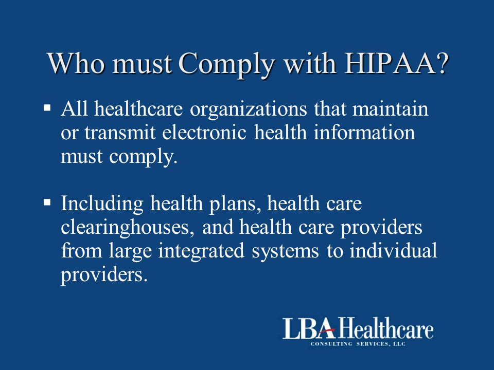 Who must Comply with HIPAA?  All healthcare organizations that maintain or transmit electronic health information must comply.  Including health pla