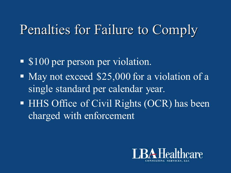 Penalties for Failure to Comply  $100 per person per violation.  May not exceed $25,000 for a violation of a single standard per calendar year.  HH