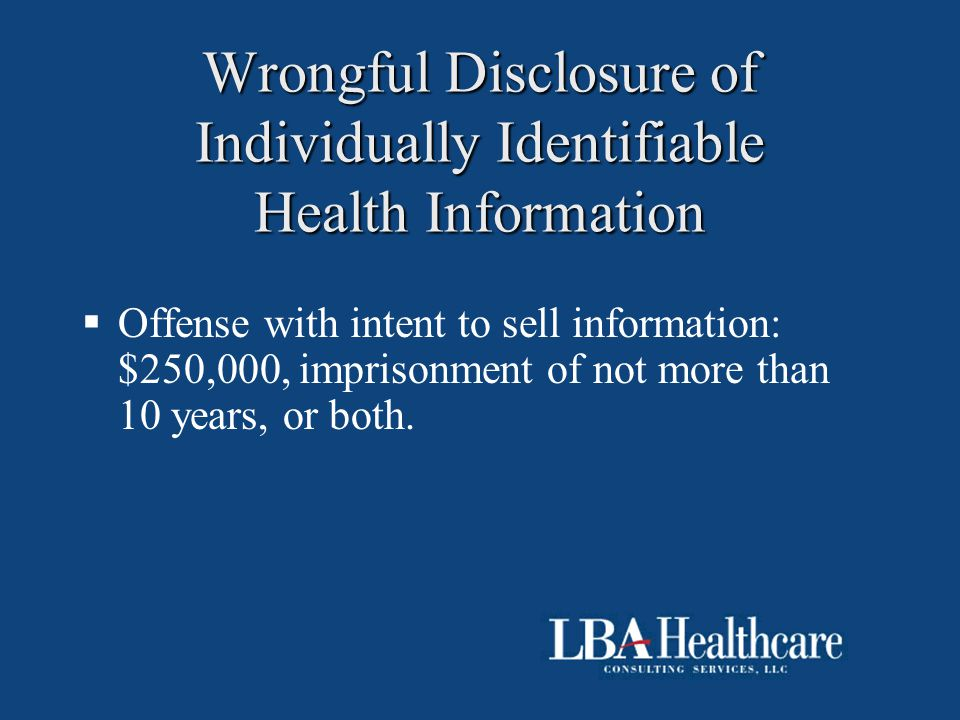 Wrongful Disclosure of Individually Identifiable Health Information  Offense with intent to sell information: $250,000, imprisonment of not more than