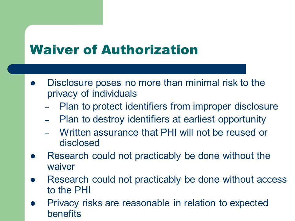 Waiver of Authorization Disclosure poses no more than minimal risk to the privacy of individuals – Plan to protect identifiers from improper disclosure – Plan to destroy identifiers at earliest opportunity – Written assurance that PHI will not be reused or disclosed Research could not practicably be done without the waiver Research could not practicably be done without access to the PHI Privacy risks are reasonable in relation to expected benefits
