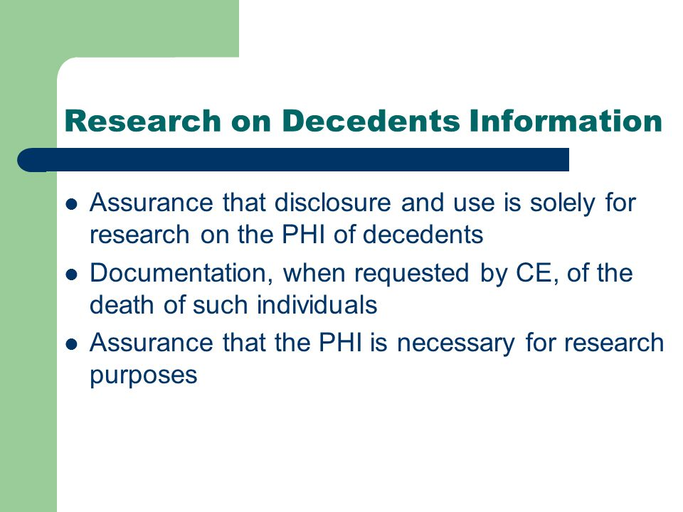 Research on Decedents Information Assurance that disclosure and use is solely for research on the PHI of decedents Documentation, when requested by CE, of the death of such individuals Assurance that the PHI is necessary for research purposes