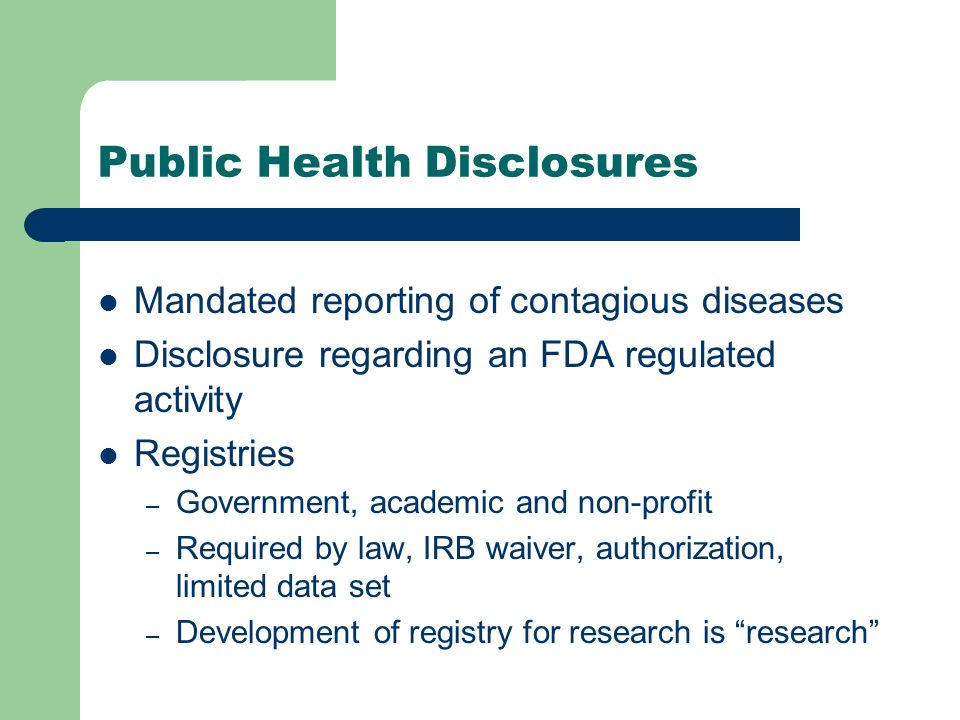 Public Health Disclosures Mandated reporting of contagious diseases Disclosure regarding an FDA regulated activity Registries – Government, academic and non-profit – Required by law, IRB waiver, authorization, limited data set – Development of registry for research is research