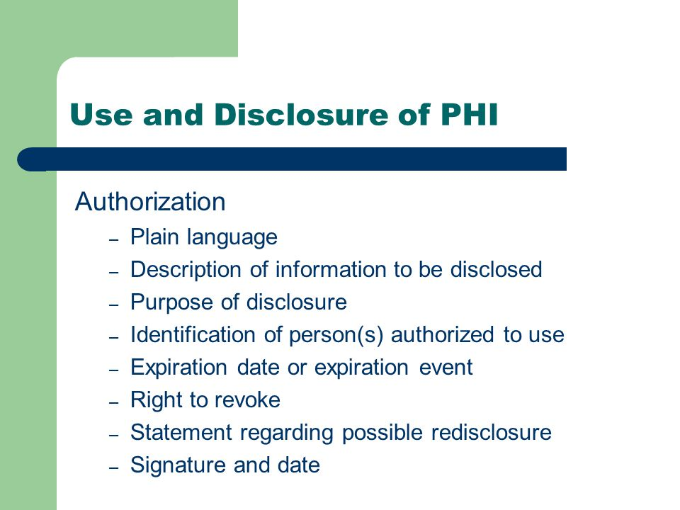 Use and Disclosure of PHI Authorization – Plain language – Description of information to be disclosed – Purpose of disclosure – Identification of person(s) authorized to use – Expiration date or expiration event – Right to revoke – Statement regarding possible redisclosure – Signature and date