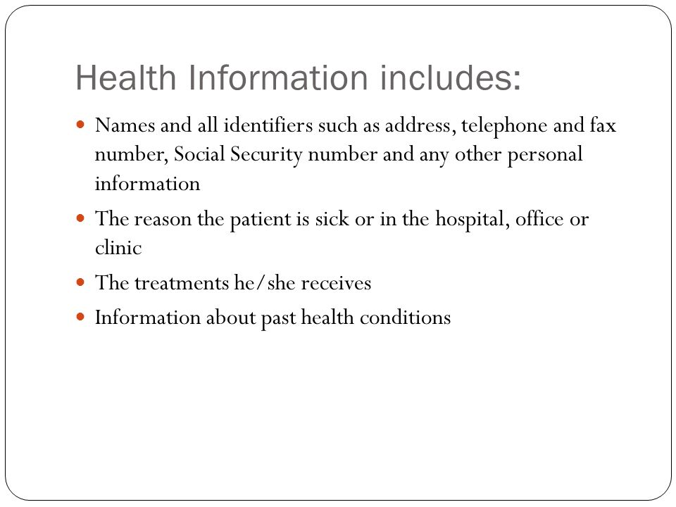 Health Information includes: Names and all identifiers such as address, telephone and fax number, Social Security number and any other personal information The reason the patient is sick or in the hospital, office or clinic The treatments he/she receives Information about past health conditions