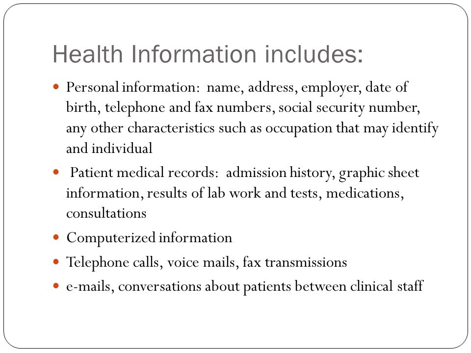 Health Information includes: Personal information: name, address, employer, date of birth, telephone and fax numbers, social security number, any other characteristics such as occupation that may identify and individual Patient medical records: admission history, graphic sheet information, results of lab work and tests, medications, consultations Computerized information Telephone calls, voice mails, fax transmissions e-mails, conversations about patients between clinical staff