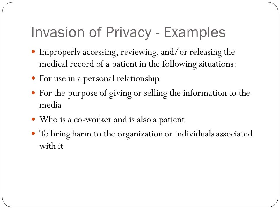 Invasion of Privacy - Examples Improperly accessing, reviewing, and/or releasing the medical record of a patient in the following situations: For use in a personal relationship For the purpose of giving or selling the information to the media Who is a co-worker and is also a patient To bring harm to the organization or individuals associated with it