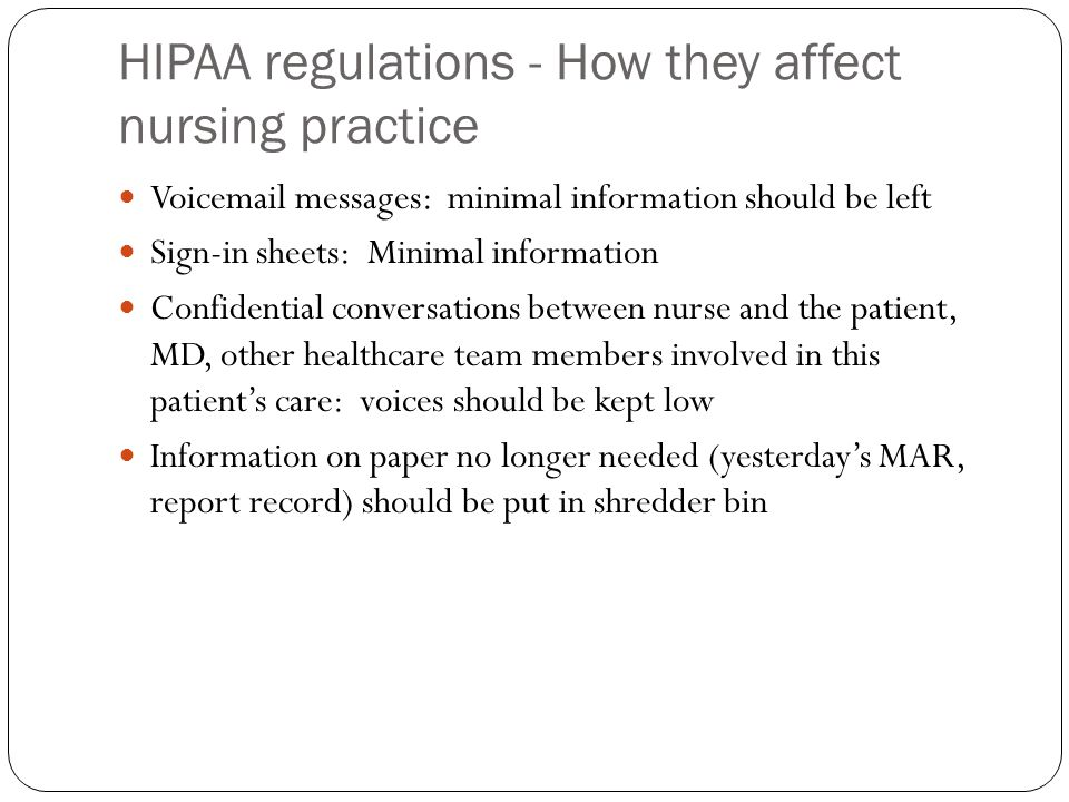 HIPAA regulations - How they affect nursing practice Voicemail messages: minimal information should be left Sign-in sheets: Minimal information Confidential conversations between nurse and the patient, MD, other healthcare team members involved in this patient's care: voices should be kept low Information on paper no longer needed (yesterday's MAR, report record) should be put in shredder bin
