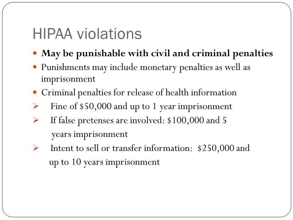 HIPAA violations May be punishable with civil and criminal penalties Punishments may include monetary penalties as well as imprisonment Criminal penalties for release of health information  Fine of $50,000 and up to 1 year imprisonment  If false pretenses are involved: $100,000 and 5 years imprisonment  Intent to sell or transfer information: $250,000 and up to 10 years imprisonment
