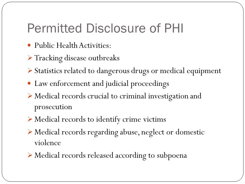 Permitted Disclosure of PHI Public Health Activities:  Tracking disease outbreaks  Statistics related to dangerous drugs or medical equipment Law enforcement and judicial proceedings  Medical records crucial to criminal investigation and prosecution  Medical records to identify crime victims  Medical records regarding abuse, neglect or domestic violence  Medical records released according to subpoena