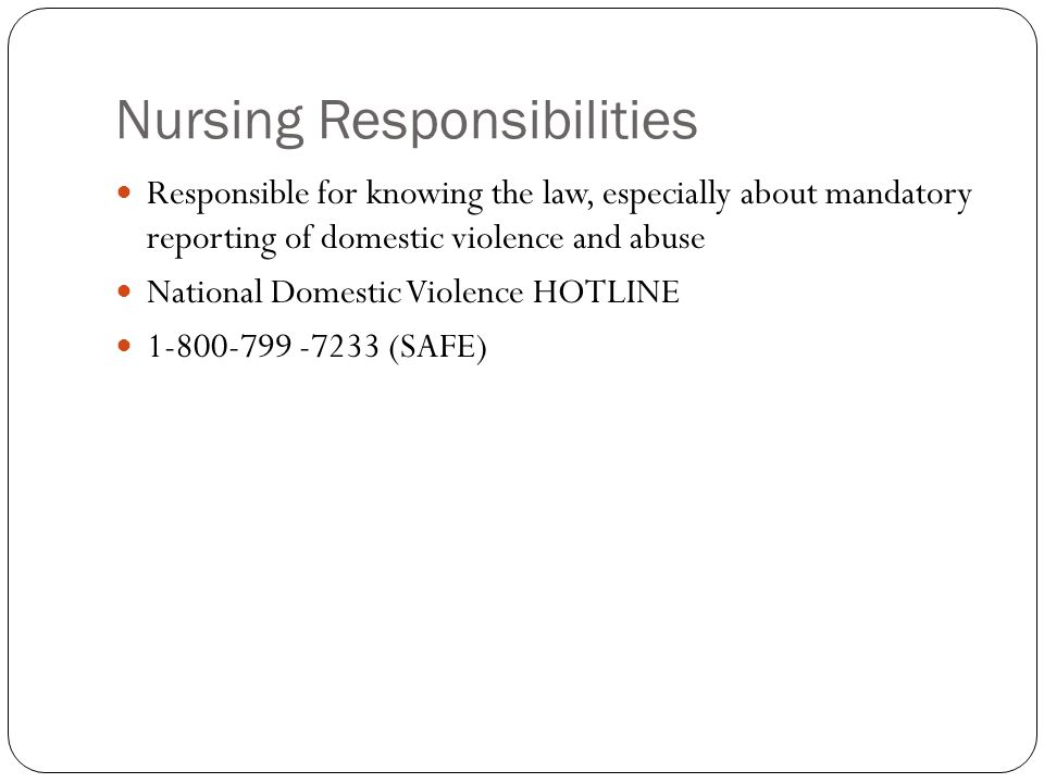 Nursing Responsibilities Responsible for knowing the law, especially about mandatory reporting of domestic violence and abuse National Domestic Violence HOTLINE 1-800-799 -7233 (SAFE)