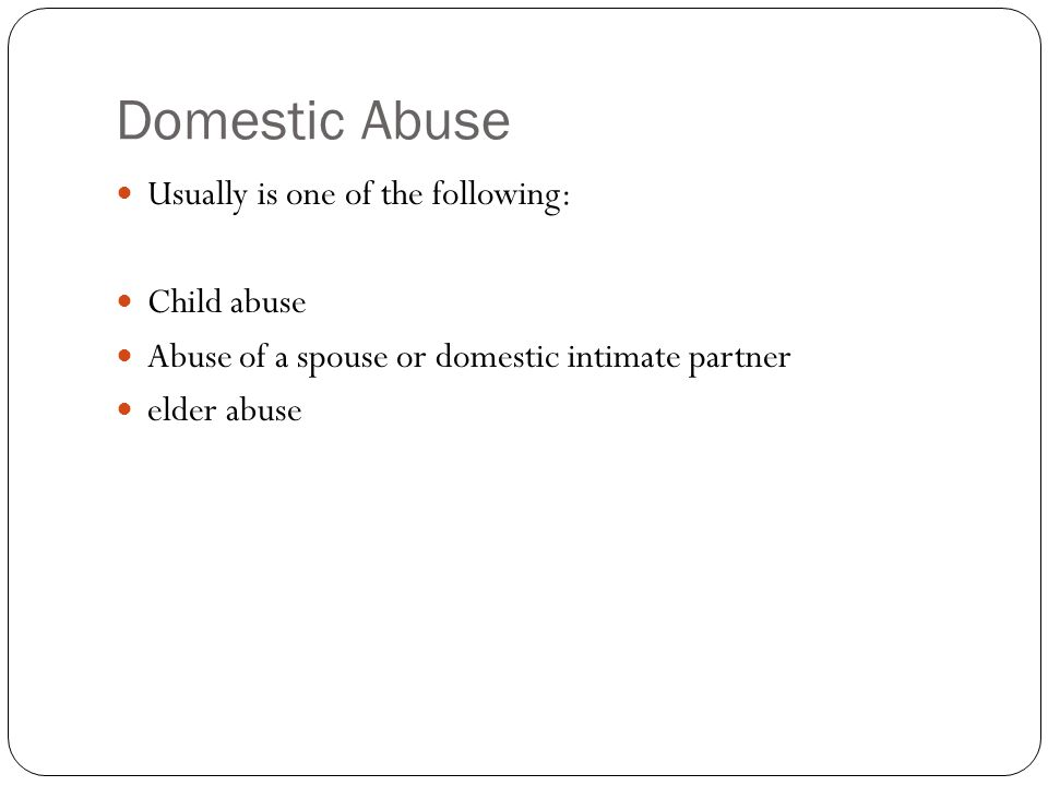 Domestic Abuse Usually is one of the following: Child abuse Abuse of a spouse or domestic intimate partner elder abuse