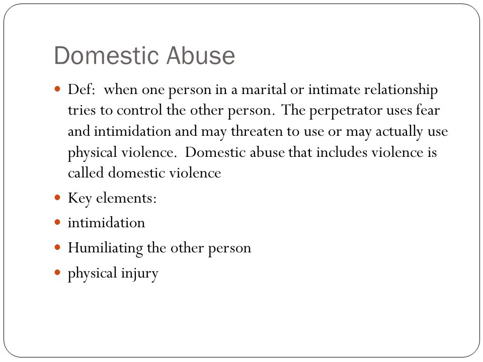 Domestic Abuse Def: when one person in a marital or intimate relationship tries to control the other person.