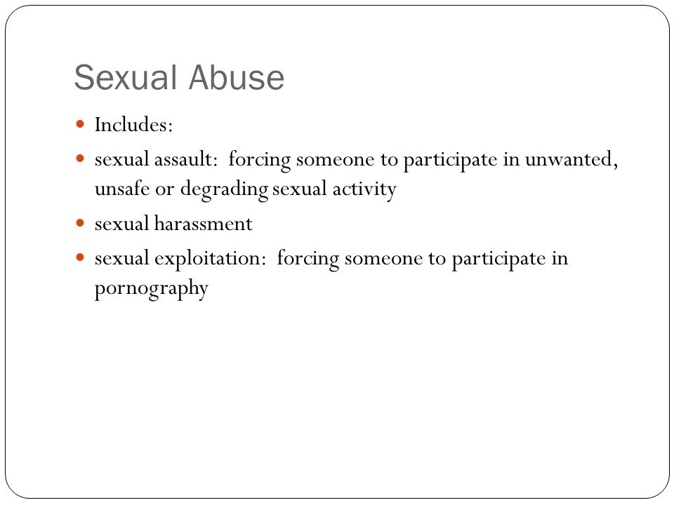 Sexual Abuse Includes: sexual assault: forcing someone to participate in unwanted, unsafe or degrading sexual activity sexual harassment sexual exploitation: forcing someone to participate in pornography