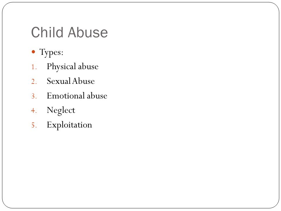 Child Abuse Types: 1. Physical abuse 2. Sexual Abuse 3. Emotional abuse 4. Neglect 5. Exploitation