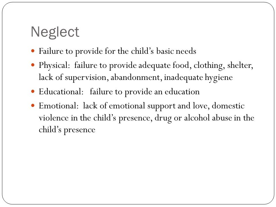 Neglect Failure to provide for the child's basic needs Physical: failure to provide adequate food, clothing, shelter, lack of supervision, abandonment, inadequate hygiene Educational: failure to provide an education Emotional: lack of emotional support and love, domestic violence in the child's presence, drug or alcohol abuse in the child's presence