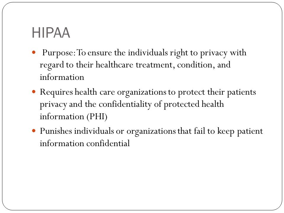 HIPAA Purpose: To ensure the individuals right to privacy with regard to their healthcare treatment, condition, and information Requires health care organizations to protect their patients privacy and the confidentiality of protected health information (PHI) Punishes individuals or organizations that fail to keep patient information confidential