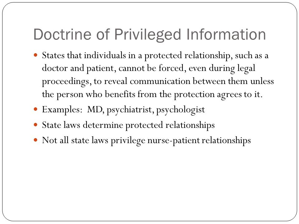 Doctrine of Privileged Information States that individuals in a protected relationship, such as a doctor and patient, cannot be forced, even during legal proceedings, to reveal communication between them unless the person who benefits from the protection agrees to it.