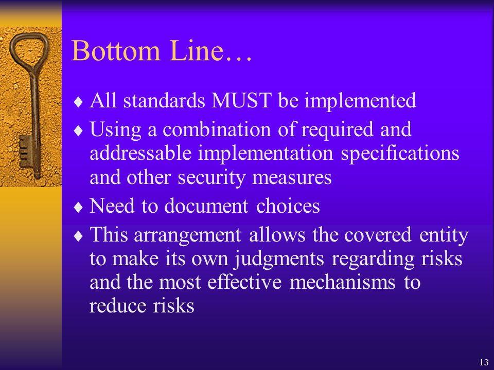 13 Bottom Line…  All standards MUST be implemented  Using a combination of required and addressable implementation specifications and other security measures  Need to document choices  This arrangement allows the covered entity to make its own judgments regarding risks and the most effective mechanisms to reduce risks