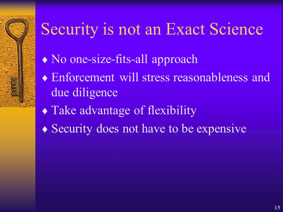 15 Security is not an Exact Science  No one-size-fits-all approach  Enforcement will stress reasonableness and due diligence  Take advantage of flexibility  Security does not have to be expensive