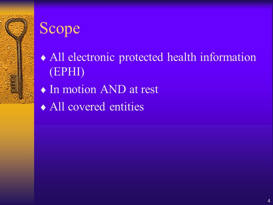 4 Scope  All electronic protected health information (EPHI)  In motion AND at rest  All covered entities