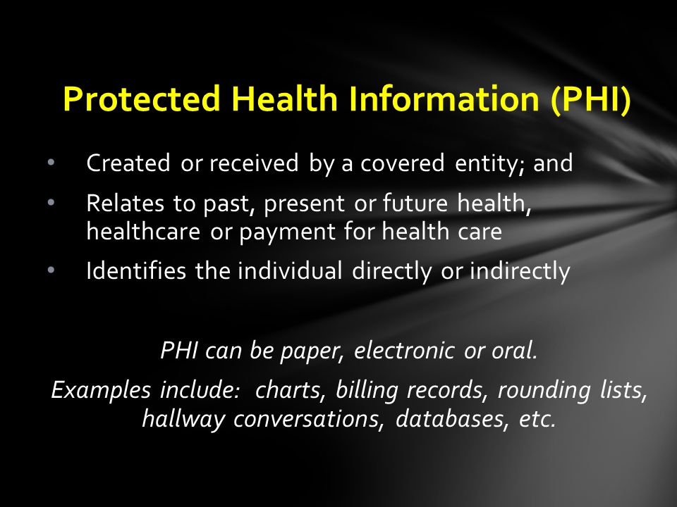 Created or received by a covered entity; and Relates to past, present or future health, healthcare or payment for health care Identifies the individual directly or indirectly PHI can be paper, electronic or oral.