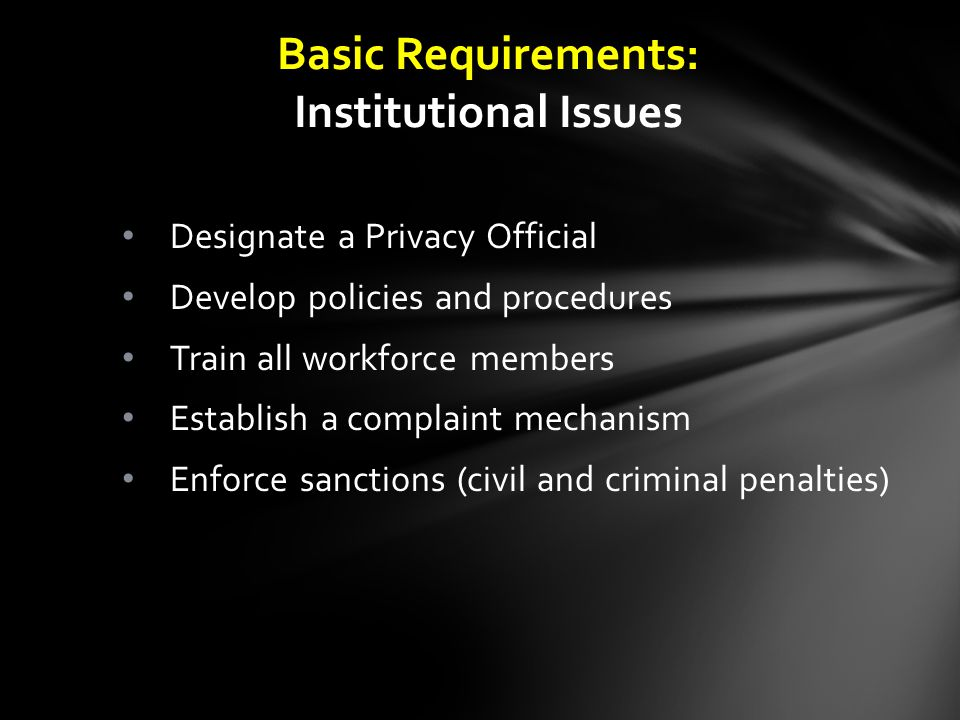 Designate a Privacy Official Develop policies and procedures Train all workforce members Establish a complaint mechanism Enforce sanctions (civil and criminal penalties) Basic Requirements: Institutional Issues