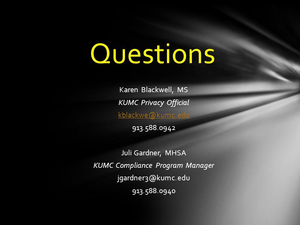 Questions Karen Blackwell, MS KUMC Privacy Official kblackwe@kumc.edu 913.588.0942 Juli Gardner, MHSA KUMC Compliance Program Manager jgardner3@kumc.edu 913.588.0940