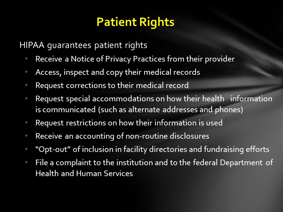 HIPAA guarantees patient rights Receive a Notice of Privacy Practices from their provider Access, inspect and copy their medical records Request corrections to their medical record Request special accommodations on how their health information is communicated (such as alternate addresses and phones) Request restrictions on how their information is used Receive an accounting of non-routine disclosures Opt-out of inclusion in facility directories and fundraising efforts File a complaint to the institution and to the federal Department of Health and Human Services Patient Rights
