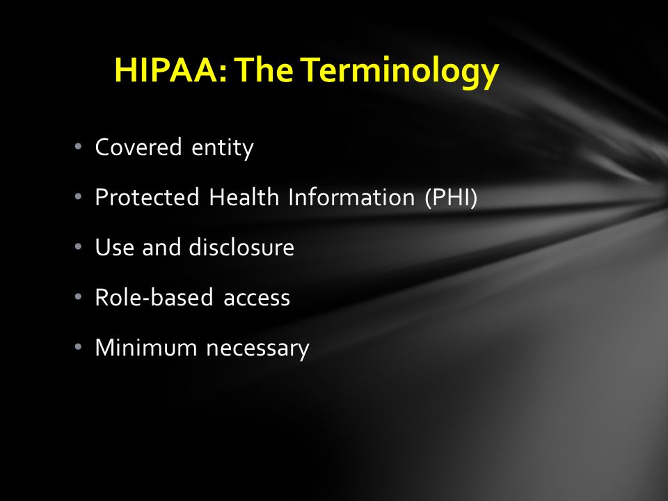 Covered entity Protected Health Information (PHI) Use and disclosure Role-based access Minimum necessary HIPAA: The Terminology