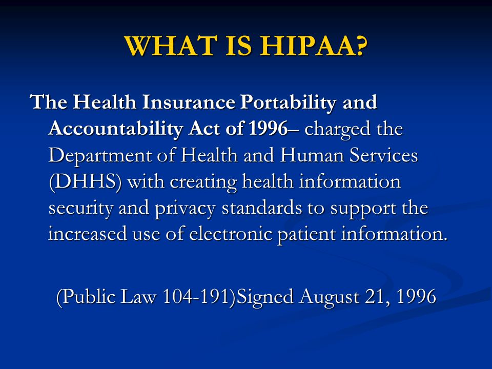 The Health Insurance Portability and Accountability Act of 1996– charged the Department of Health and Human Services (DHHS) with creating health information security and privacy standards to support the increased use of electronic patient information.