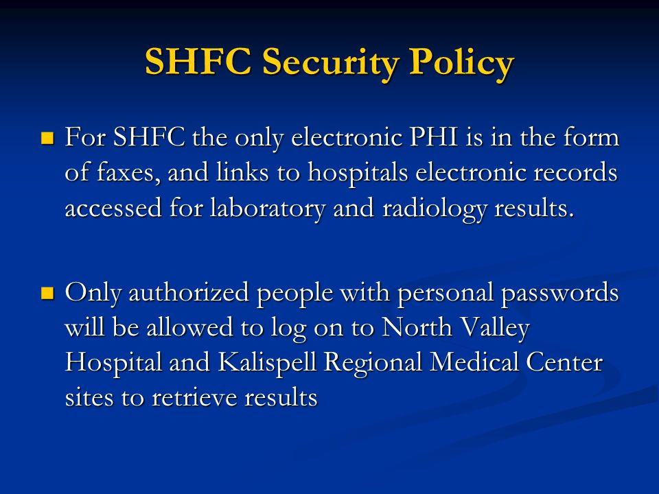 SHFC Security Policy For SHFC the only electronic PHI is in the form of faxes, and links to hospitals electronic records accessed for laboratory and radiology results.