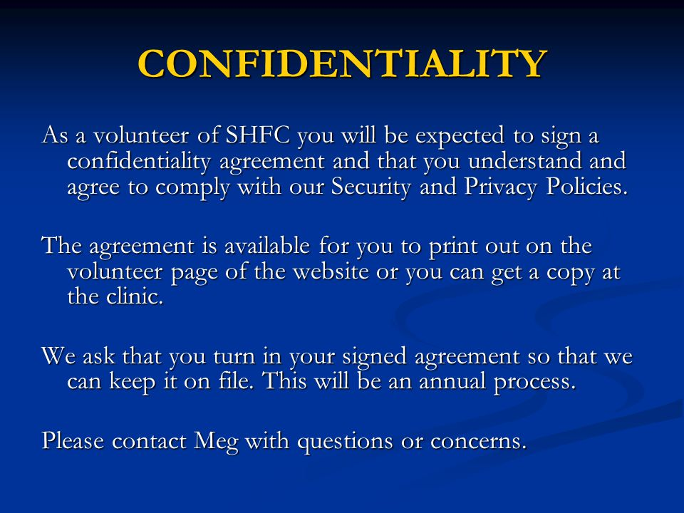 CONFIDENTIALITY As a volunteer of SHFC you will be expected to sign a confidentiality agreement and that you understand and agree to comply with our Security and Privacy Policies.