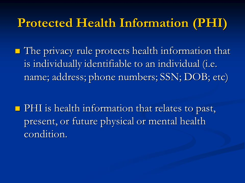Protected Health Information (PHI) The privacy rule protects health information that is individually identifiable to an individual (i.e.