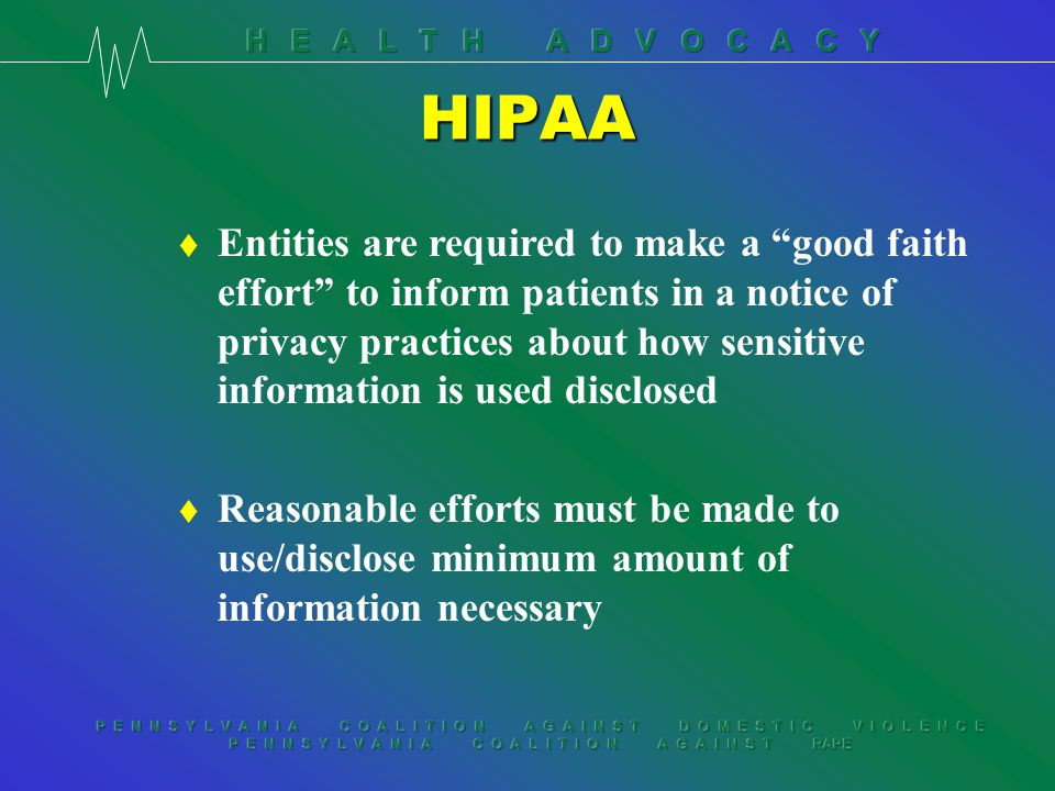 P E N N S Y L V A N I A C O A L I T I O N A G A I N S T D O M E S T I C V I O L E N C E P E N N S Y L V A N I A C O A L I T I O N A G A I N S T RAPE HIPAA Use & disclosure of protected health information without consent: t For their own treatment t Payment t Health care operations t To other covered entities for specified purposes