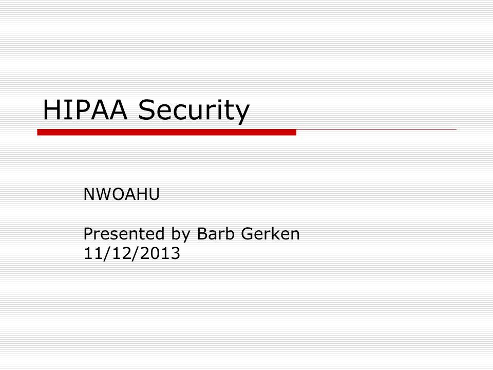 HIPAA Security NWOAHU Presented by Barb Gerken 11/12/2013