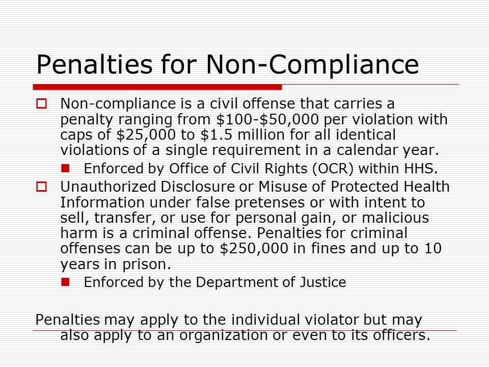 Penalties for Non-Compliance  Non-compliance is a civil offense that carries a penalty ranging from $100-$50,000 per violation with caps of $25,000 to $1.5 million for all identical violations of a single requirement in a calendar year.