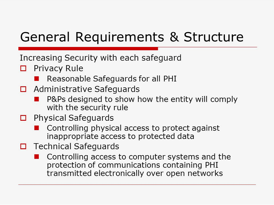 General Requirements & Structure Increasing Security with each safeguard  Privacy Rule Reasonable Safeguards for all PHI  Administrative Safeguards P&Ps designed to show how the entity will comply with the security rule  Physical Safeguards Controlling physical access to protect against inappropriate access to protected data  Technical Safeguards Controlling access to computer systems and the protection of communications containing PHI transmitted electronically over open networks
