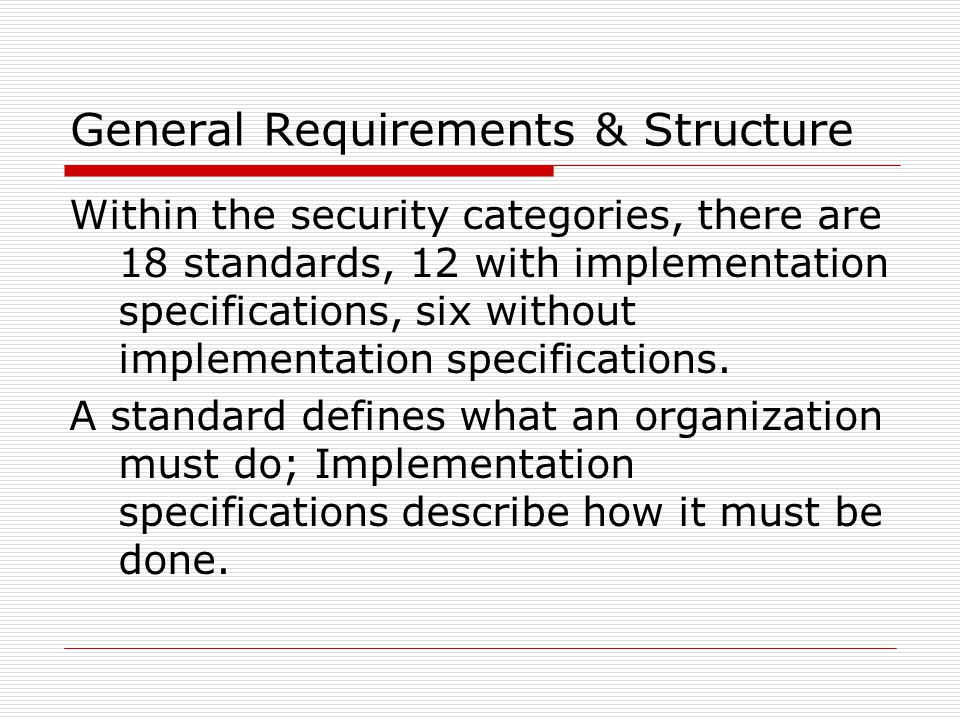 General Requirements & Structure Within the security categories, there are 18 standards, 12 with implementation specifications, six without implementation specifications.