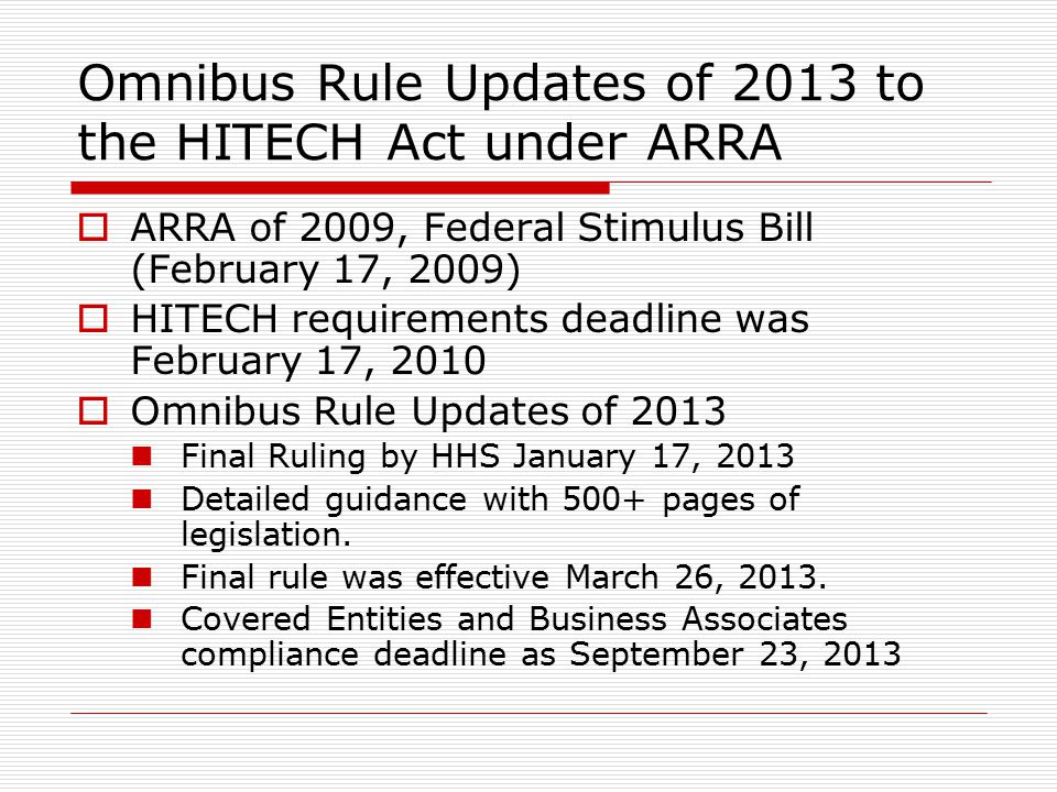 Omnibus Rule Updates of 2013 to the HITECH Act under ARRA  ARRA of 2009, Federal Stimulus Bill (February 17, 2009)  HITECH requirements deadline was February 17, 2010  Omnibus Rule Updates of 2013 Final Ruling by HHS January 17, 2013 Detailed guidance with 500+ pages of legislation.