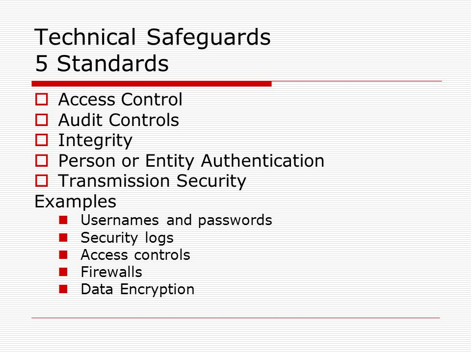 Technical Safeguards 5 Standards  Access Control  Audit Controls  Integrity  Person or Entity Authentication  Transmission Security Examples Usernames and passwords Security logs Access controls Firewalls Data Encryption