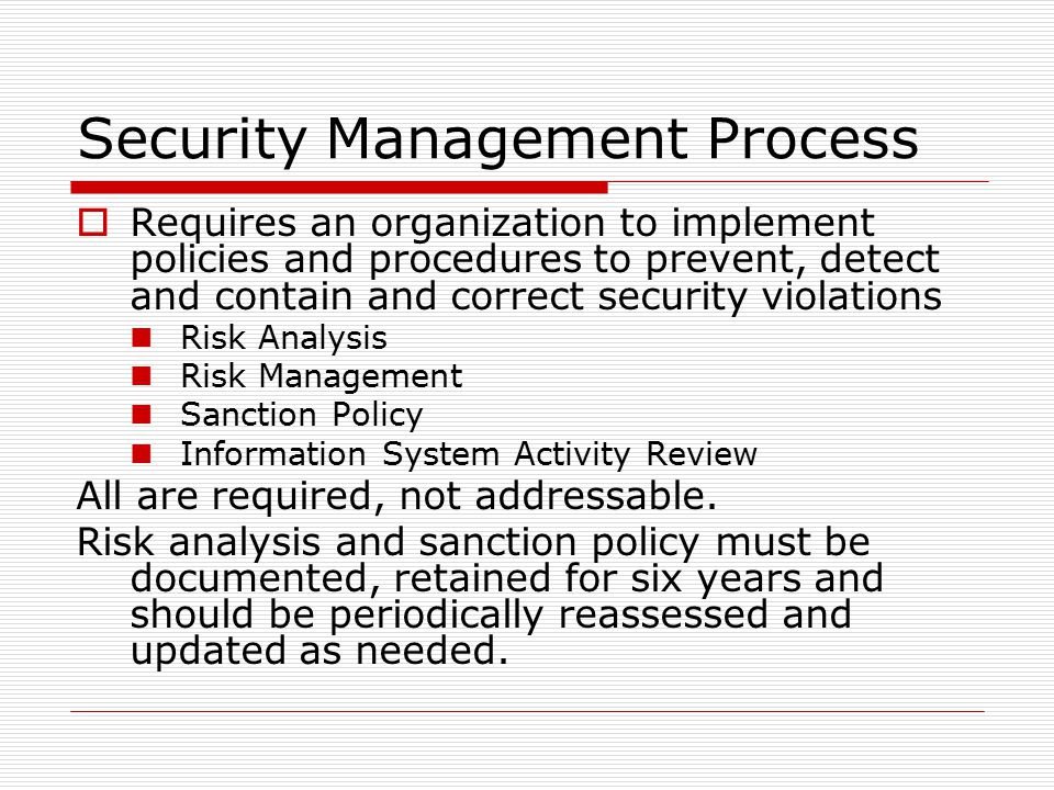 Security Management Process  Requires an organization to implement policies and procedures to prevent, detect and contain and correct security violations Risk Analysis Risk Management Sanction Policy Information System Activity Review All are required, not addressable.