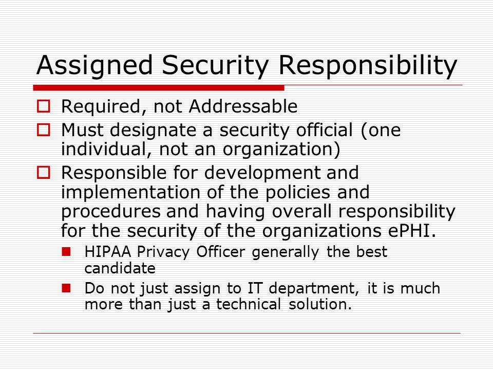 Assigned Security Responsibility  Required, not Addressable  Must designate a security official (one individual, not an organization)  Responsible for development and implementation of the policies and procedures and having overall responsibility for the security of the organizations ePHI.